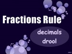 Just a general rule of thumb - fractions are much more useful than decimals!